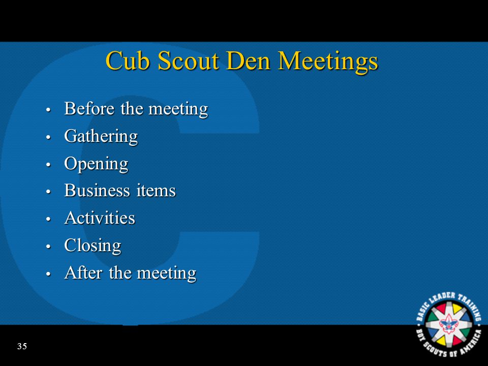 34 Cub Scout Pack Meetings  Before the meeting  Gathering  Opening  Program  Tiger Cub and Cub Scout den skits and stunts  Webelos den demonstrations  Games  Recognition  Closing  After the meeting