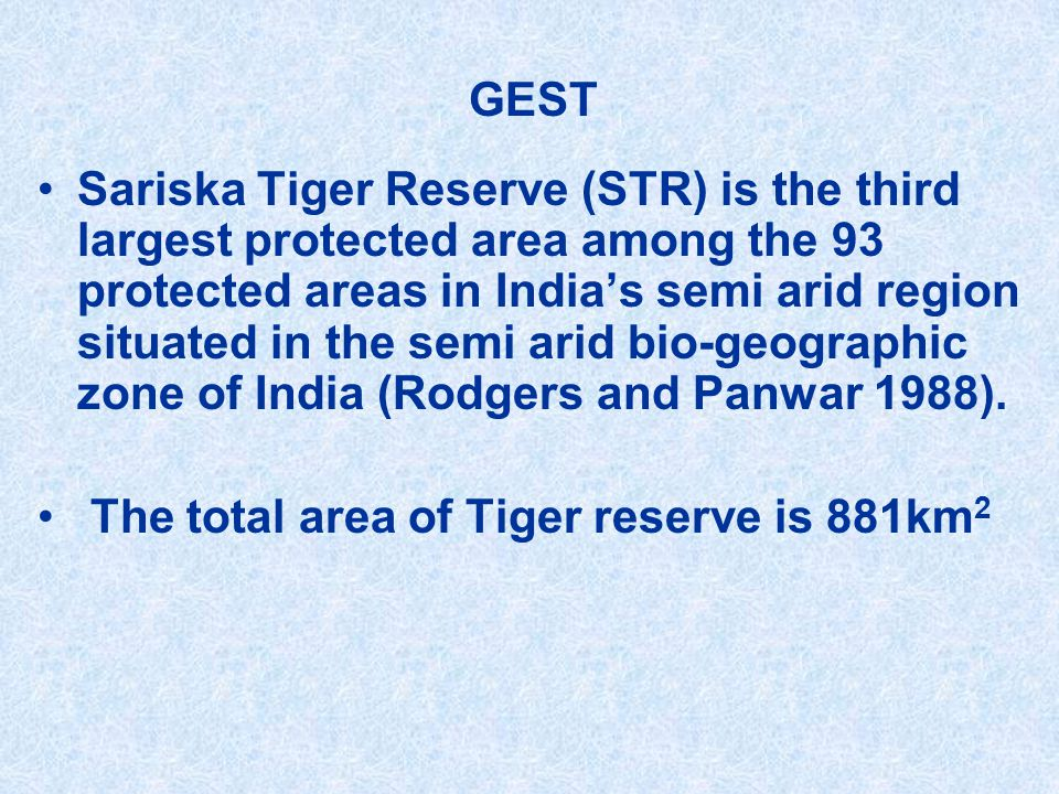 GEST Sariska Tiger Reserve (STR) is the third largest protected area among the 93 protected areas in India's semi arid region situated in the semi arid bio-geographic zone of India (Rodgers and Panwar 1988).