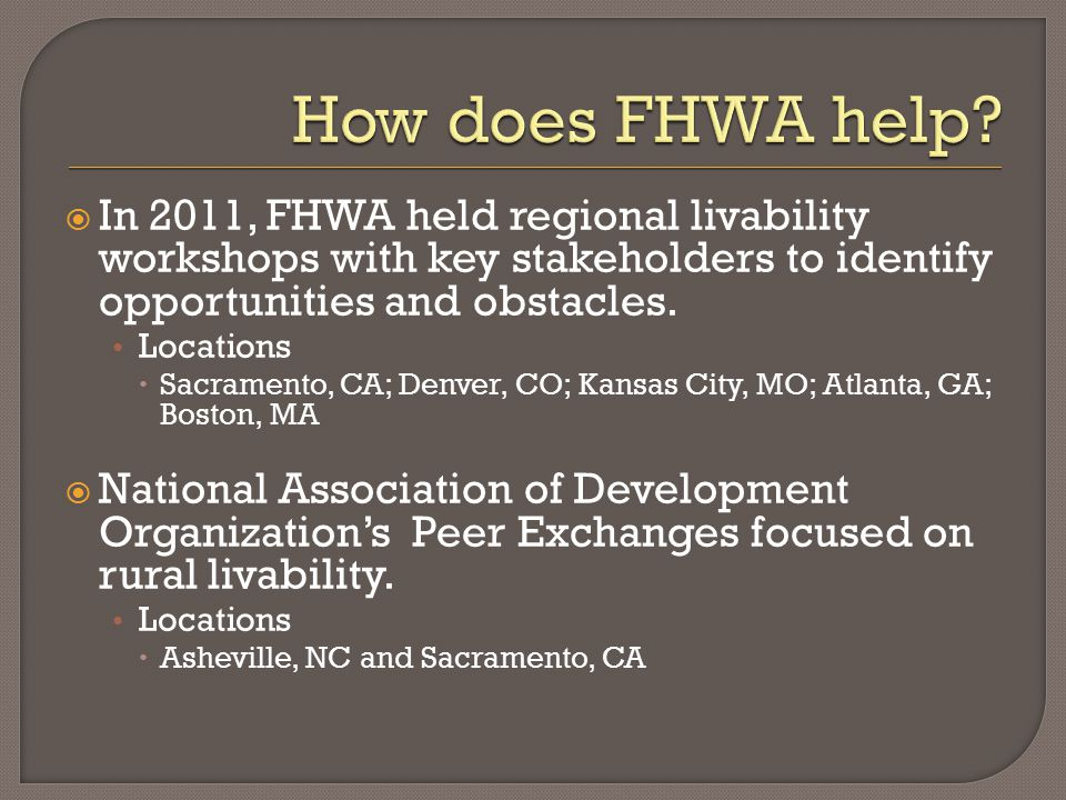  In 2011, FHWA held regional livability workshops with key stakeholders to identify opportunities and obstacles.