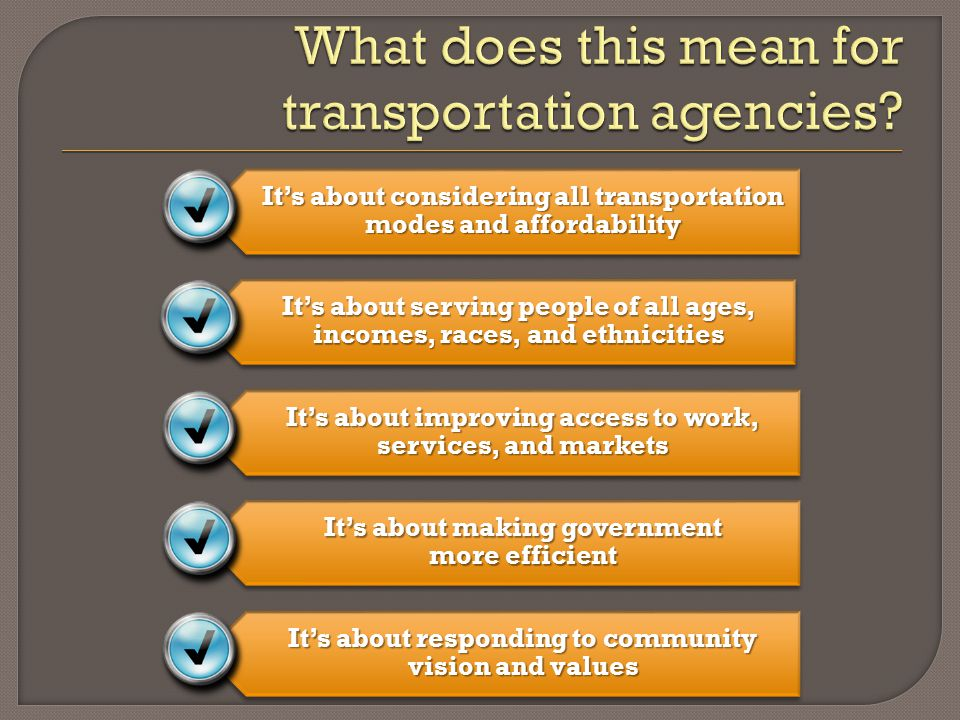It's about considering all transportation modes and affordability It's about serving people of all ages, incomes, races, and ethnicities It's about improving access to work, services, and markets It's about making government more efficient It's about responding to community vision and values