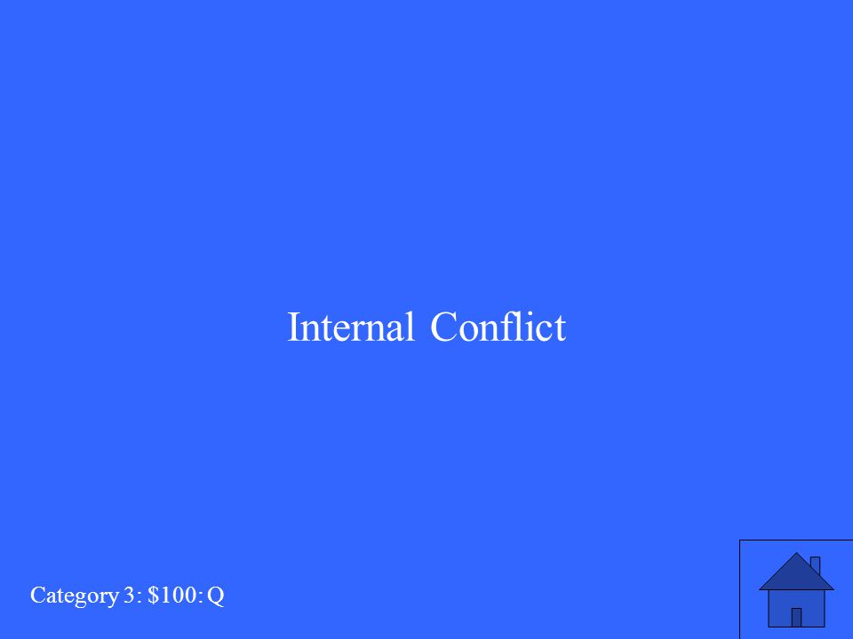 This type of conflict occurs within a character's self or whithin his mind. Category 3: $100: A