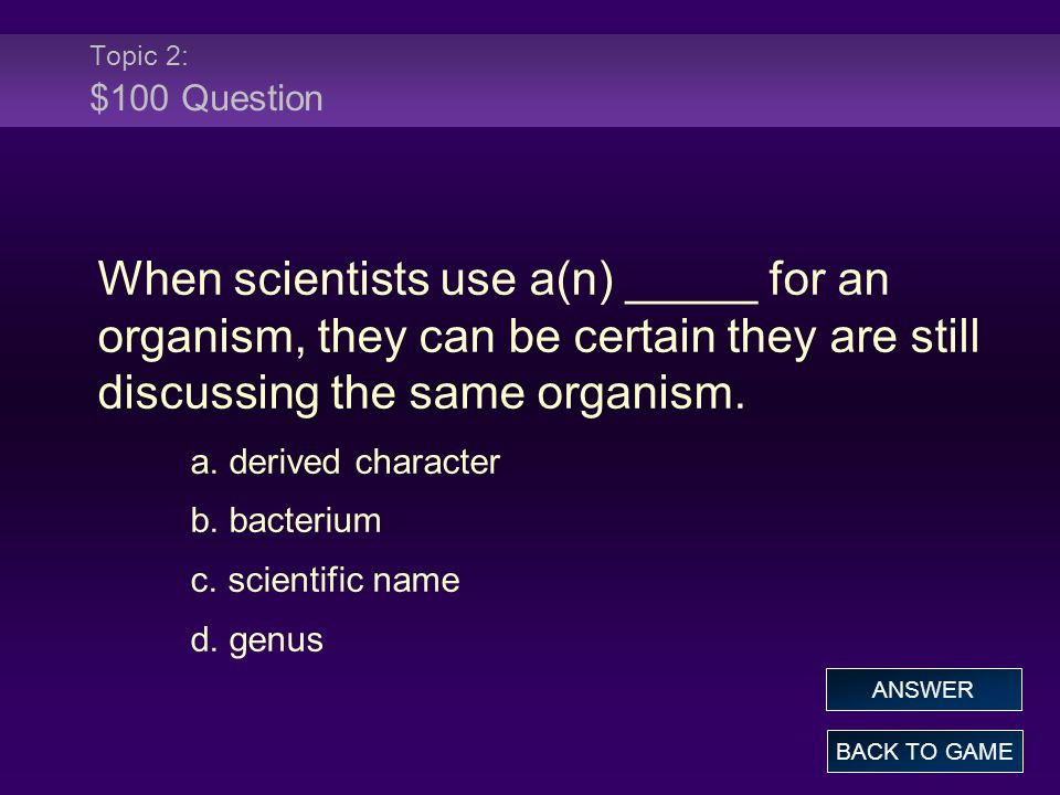 Topic 2: $100 Question When scientists use a(n) _____ for an organism, they can be certain they are still discussing the same organism.