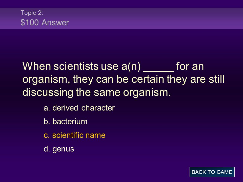 Topic 2: $100 Answer When scientists use a(n) _____ for an organism, they can be certain they are still discussing the same organism.