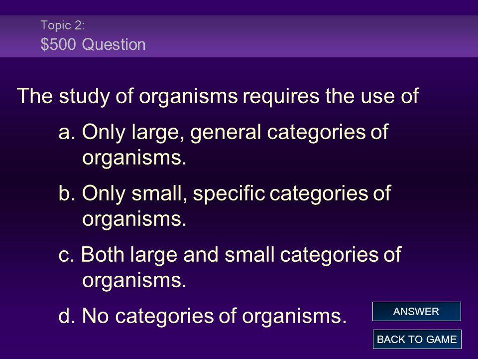 Topic 2: $500 Question The study of organisms requires the use of a.