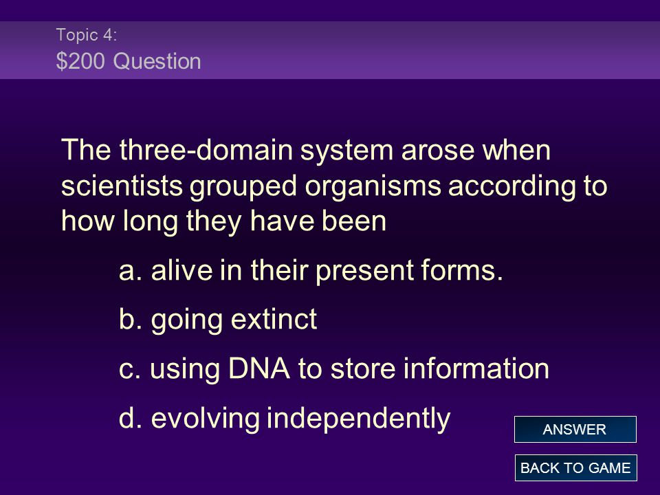 Topic 4: $200 Question The three-domain system arose when scientists grouped organisms according to how long they have been a.
