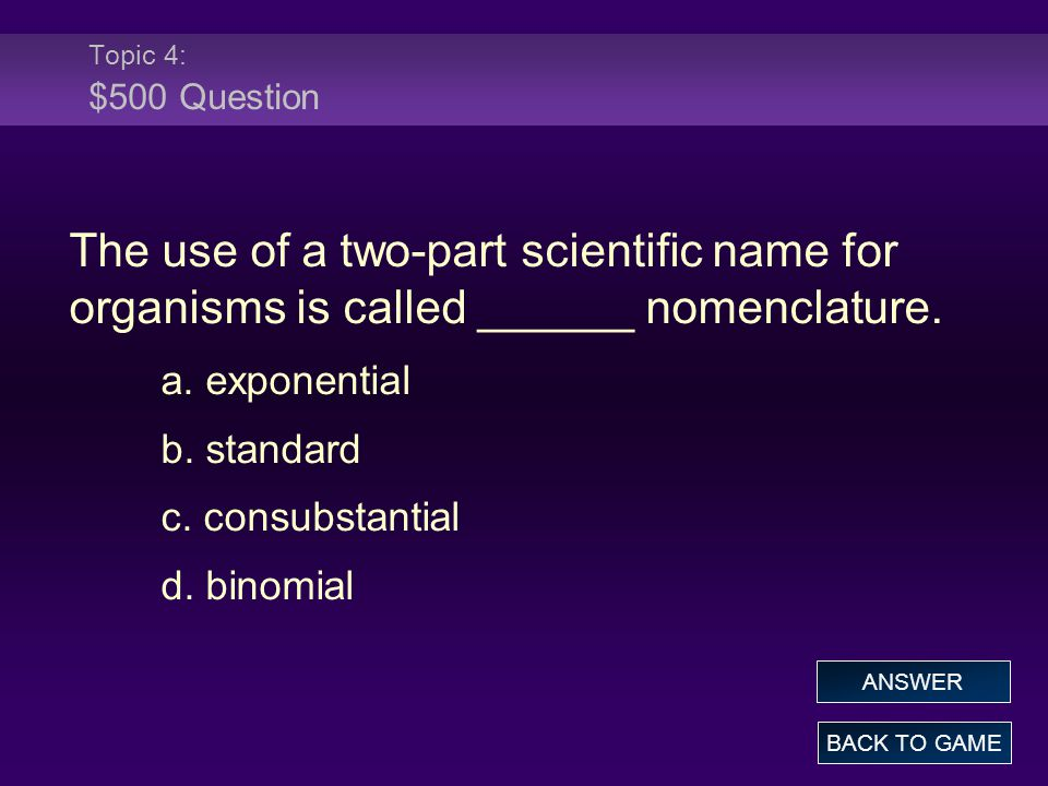 Topic 4: $500 Question The use of a two-part scientific name for organisms is called ______ nomenclature.