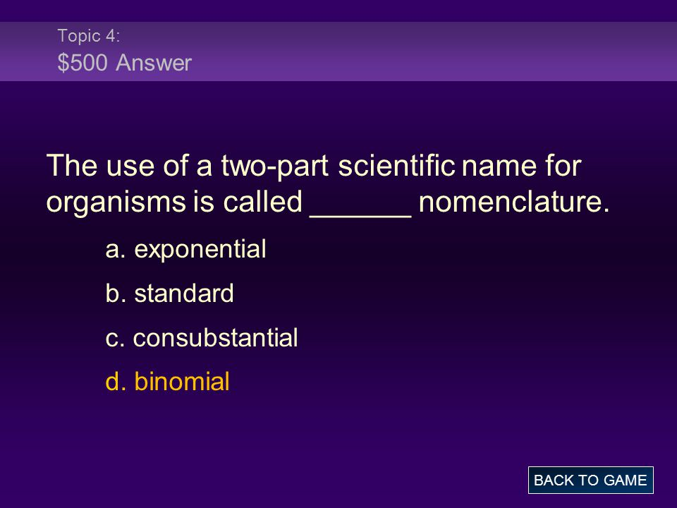Topic 4: $500 Answer The use of a two-part scientific name for organisms is called ______ nomenclature.