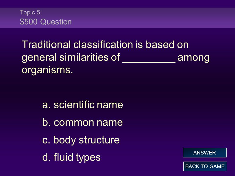 Topic 5: $500 Question Traditional classification is based on general similarities of _________ among organisms.