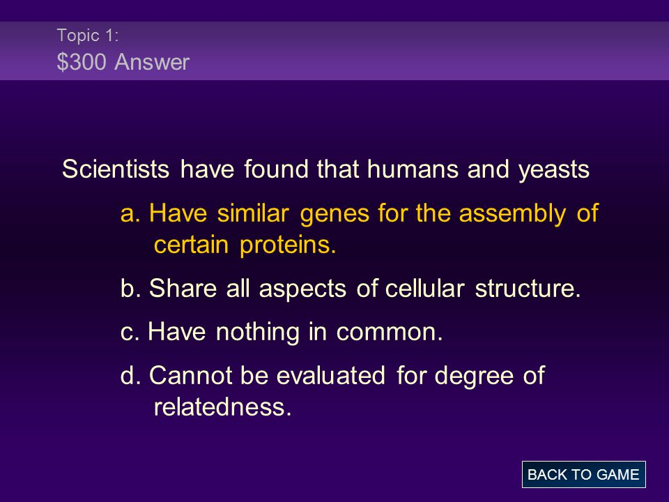 Topic 1: $300 Answer Scientists have found that humans and yeasts a.
