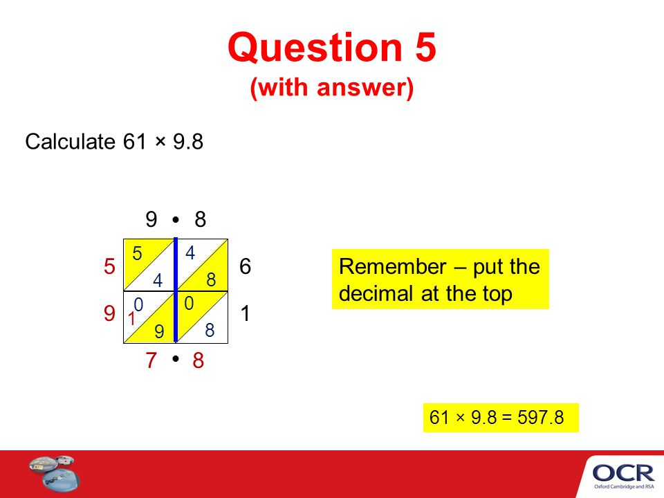 Question 5 (with answer) Calculate 61 × × 9.8 = Remember – put the decimal at the top