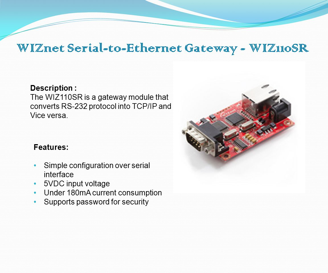 WIZnet Serial-to-Ethernet Gateway - WIZ110SR Description : The WIZ110SR is a gateway module that converts RS-232 protocol into TCP/IP and Vice versa.