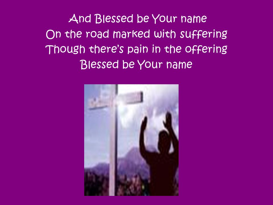 And Blessed be Your name On the road marked with suffering Though there's pain in the offering Blessed be Your name