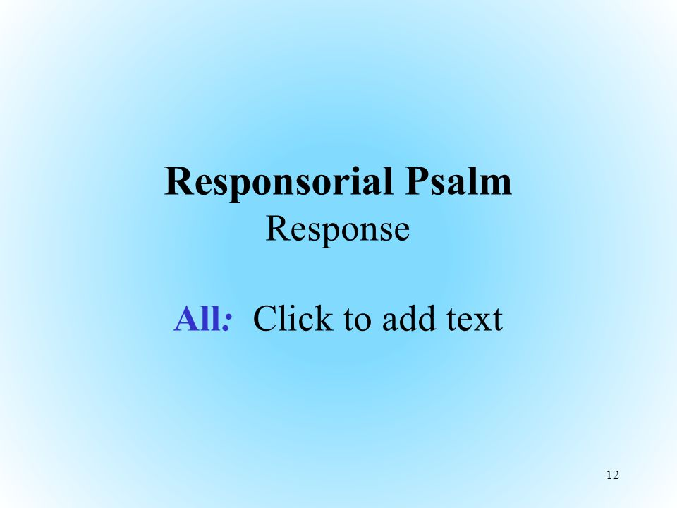 Responsorial Psalm Response All: Click to add text 12