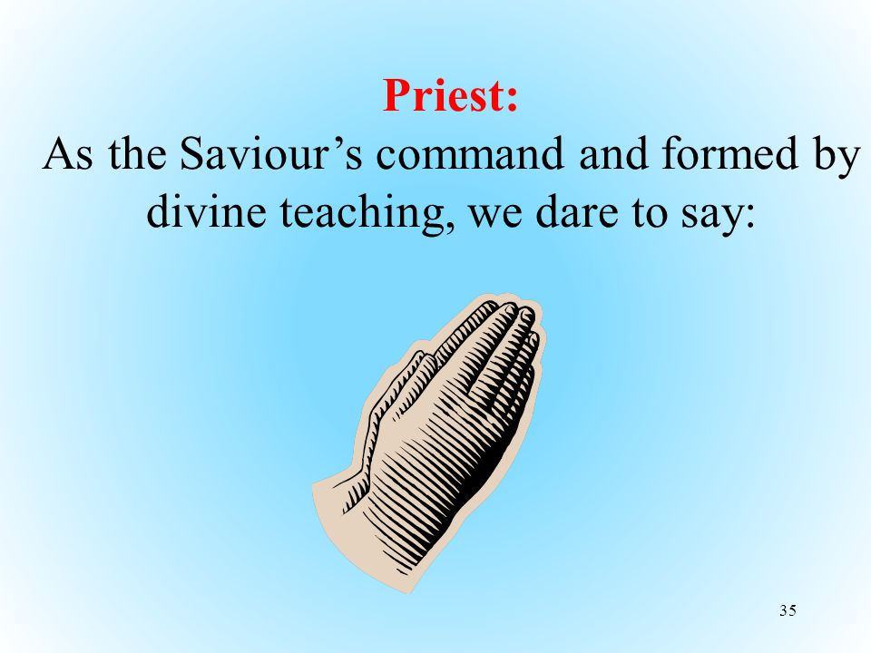 35 Priest: As the Saviour's command and formed by divine teaching, we dare to say: