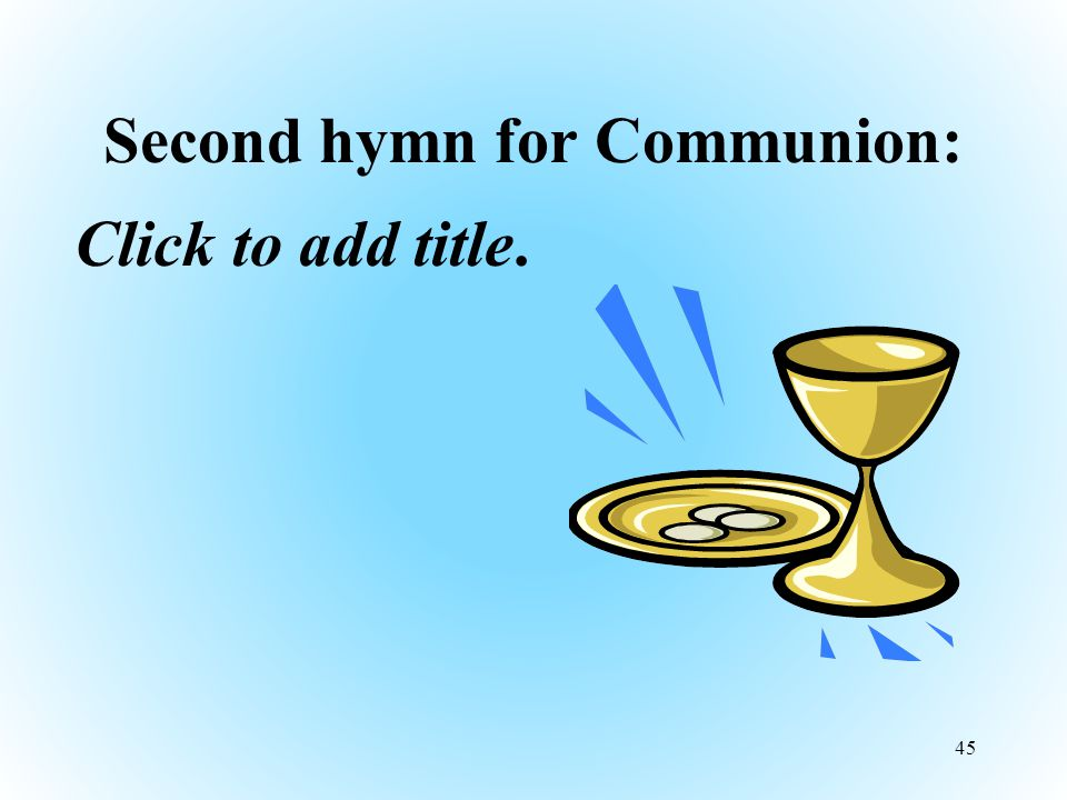 Second hymn for Communion: Click to add title. 45