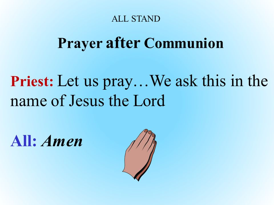 Prayer after Communion Priest: Let us pray…We ask this in the name of Jesus the Lord All: Amen ALL STAND