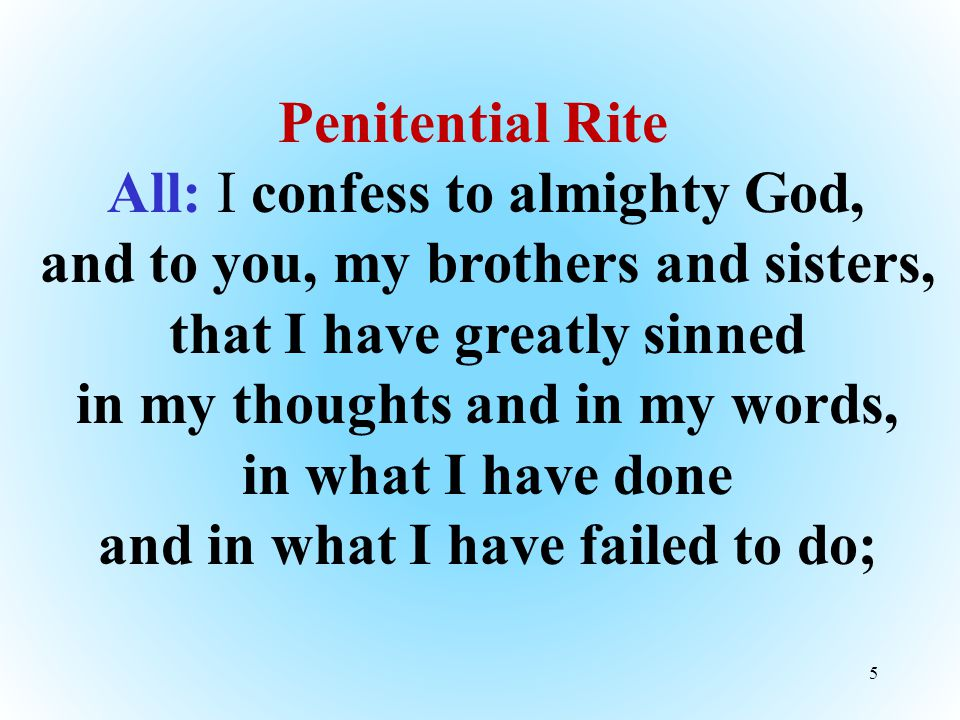 5 Penitential Rite All: I confess to almighty God, and to you, my brothers and sisters, that I have greatly sinned in my thoughts and in my words, in what I have done and in what I have failed to do;