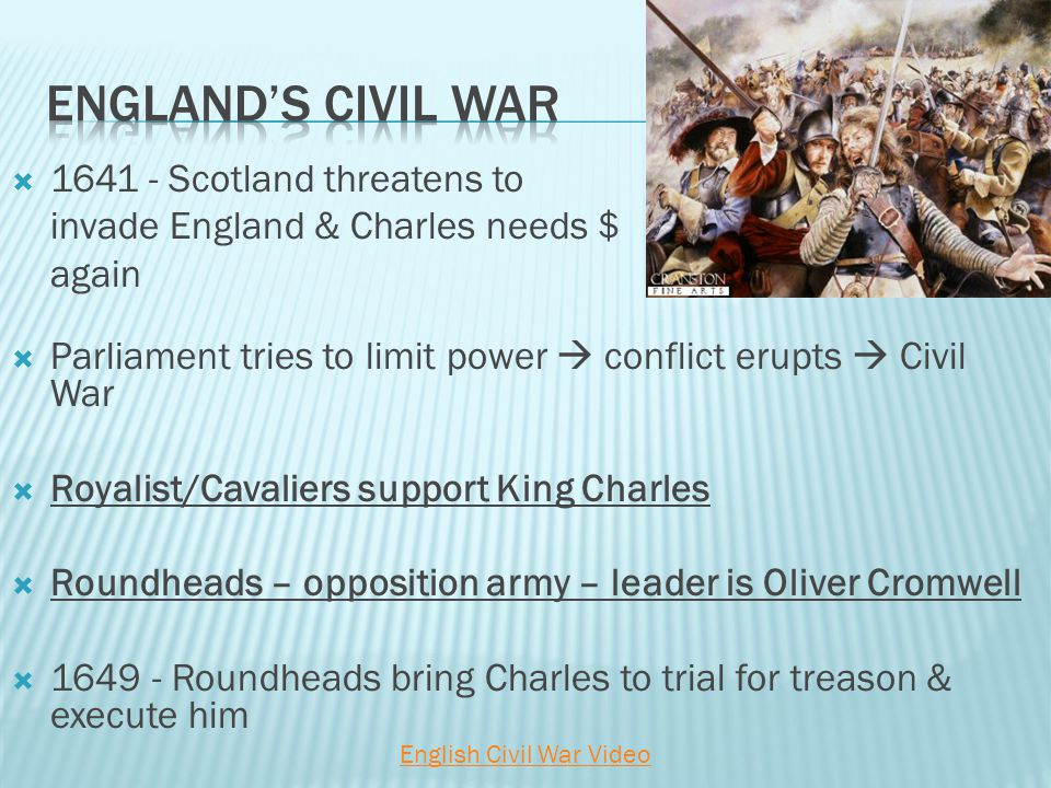  Scotland threatens to invade England & Charles needs $ again  Parliament tries to limit power  conflict erupts  Civil War  Royalist/Cavaliers support King Charles  Roundheads – opposition army – leader is Oliver Cromwell  Roundheads bring Charles to trial for treason & execute him English Civil War Video