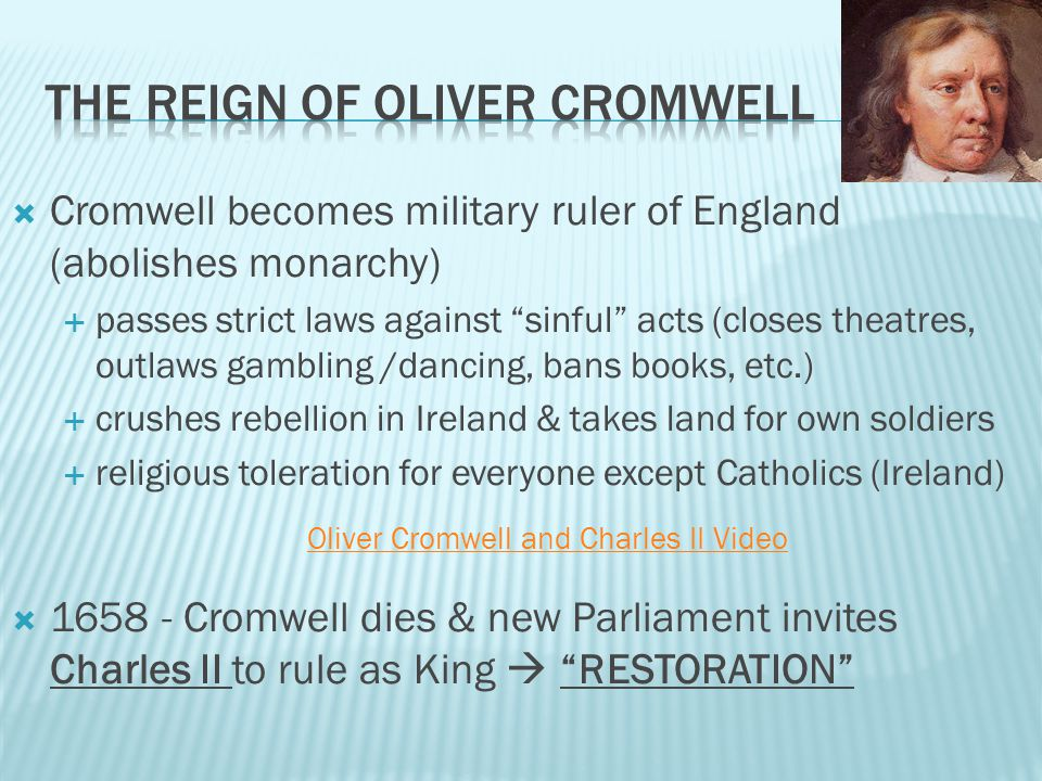  Cromwell becomes military ruler of England (abolishes monarchy)  passes strict laws against sinful acts (closes theatres, outlaws gambling /dancing, bans books, etc.)  crushes rebellion in Ireland & takes land for own soldiers  religious toleration for everyone except Catholics (Ireland) Oliver Cromwell and Charles II Video  Cromwell dies & new Parliament invites Charles II to rule as King  RESTORATION