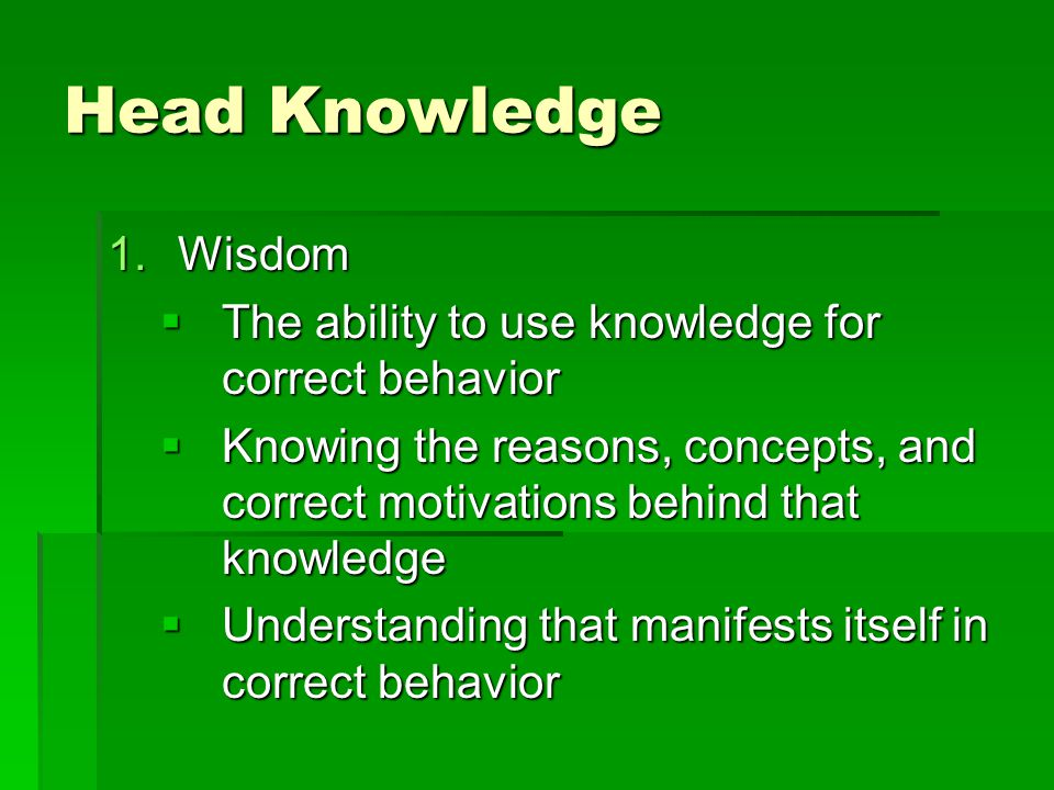 Head Knowledge 1.Wisdom  The ability to use knowledge for correct behavior  Knowing the reasons, concepts, and correct motivations behind that knowledge  Understanding that manifests itself in correct behavior