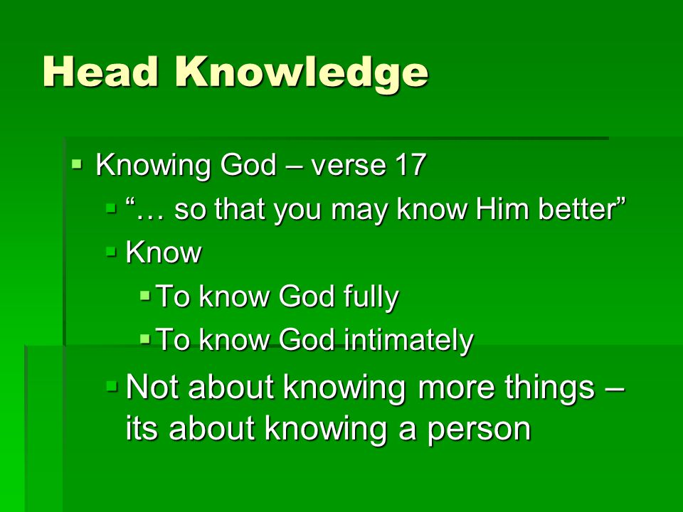 Head Knowledge  Knowing God – verse 17  … so that you may know Him better  Know  To know God fully  To know God intimately  Not about knowing more things – its about knowing a person