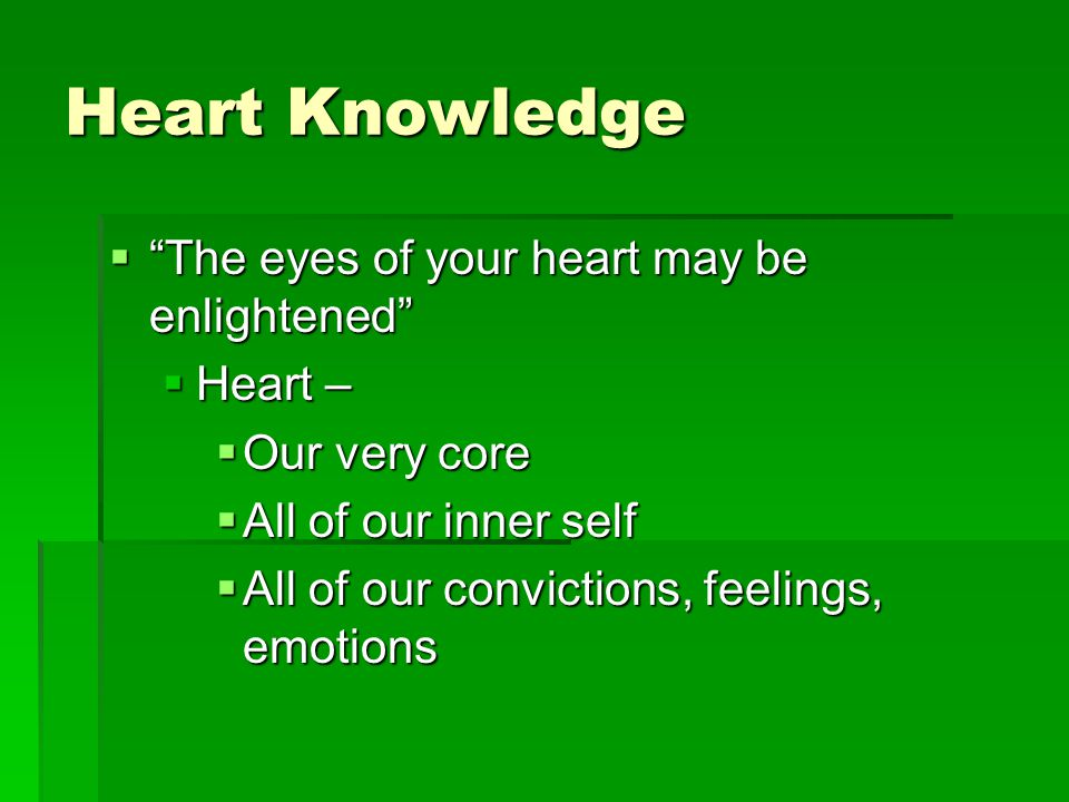 Heart Knowledge  The eyes of your heart may be enlightened  Heart –  Our very core  All of our inner self  All of our convictions, feelings, emotions
