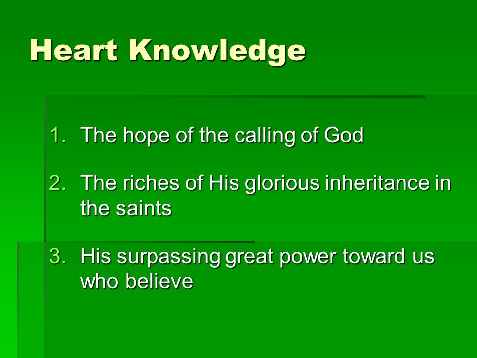 Heart Knowledge 1.The hope of the calling of God 2.The riches of His glorious inheritance in the saints 3.His surpassing great power toward us who believe