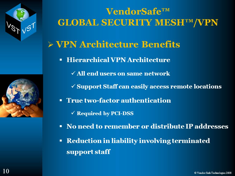 © Vendor Safe Technologies 2008 VendorSafe™ GLOBAL SECURITY MESH™/VPN  VPN Architecture Benefits  Hierarchical VPN Architecture All end users on same network Support Staff can easily access remote locations  True two-factor authentication Required by PCI-DSS  No need to remember or distribute IP addresses  Reduction in liability involving terminated support staff 10
