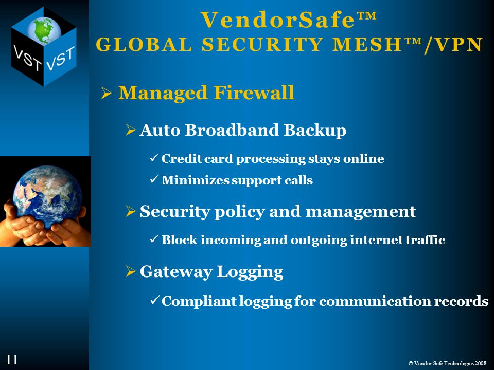 © Vendor Safe Technologies 2008 VendorSafe™ GLOBAL SECURITY MESH™/VPN  Managed Firewall  Auto Broadband Backup Credit card processing stays online Minimizes support calls  Security policy and management Block incoming and outgoing internet traffic  Gateway Logging Compliant logging for communication records 11