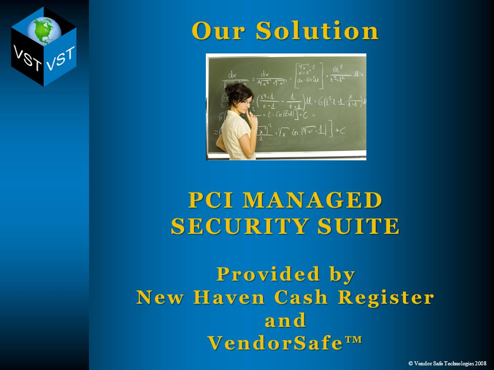 © Vendor Safe Technologies 2008 Our Solution PCI MANAGED SECURITY SUITE Provided by New Haven Cash Register and VendorSafe™ Our Solution PCI MANAGED SECURITY SUITE Provided by New Haven Cash Register and VendorSafe™
