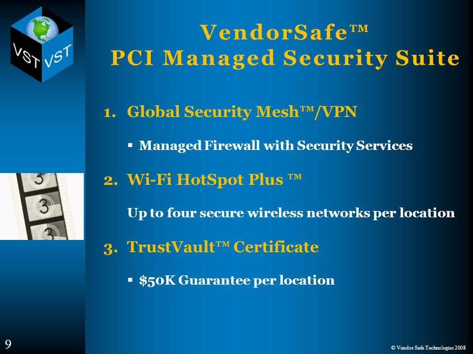 © Vendor Safe Technologies 2008 VendorSafe™ PCI Managed Security Suite 1.Global Security Mesh™/VPN  Managed Firewall with Security Services 2.Wi-Fi HotSpot Plus ™ Up to four secure wireless networks per location 3.TrustVault™ Certificate  $50K Guarantee per location 9
