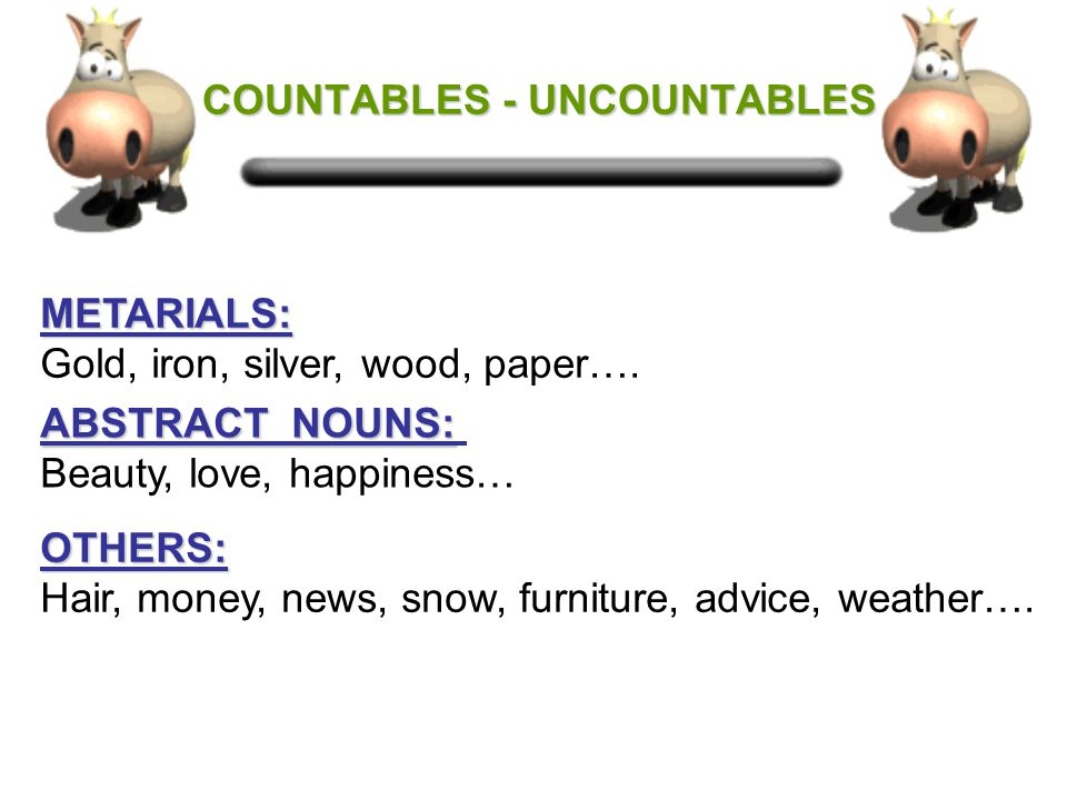 COUNTABLES - UNCOUNTABLES COUNTABLES - UNCOUNTABLES Uncountable nouns are nouns which cannot be counted and they usually have no plural.