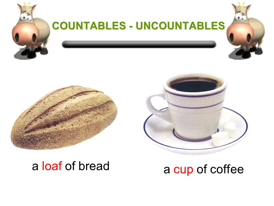COUNTABLES - UNCOUNTABLES COUNTABLES - UNCOUNTABLES Some uncountable nouns can be made countable by using the following words in front of them: a jar of marmalade a bottle of beer a piece of cake