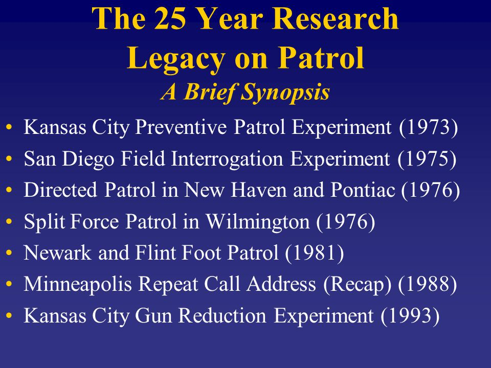 The 25 Year Research Legacy on Patrol A Brief Synopsis Kansas City Preventive Patrol Experiment (1973) San Diego Field Interrogation Experiment (1975) Directed Patrol in New Haven and Pontiac (1976) Split Force Patrol in Wilmington (1976) Newark and Flint Foot Patrol (1981) Minneapolis Repeat Call Address (Recap) (1988) Kansas City Gun Reduction Experiment (1993)
