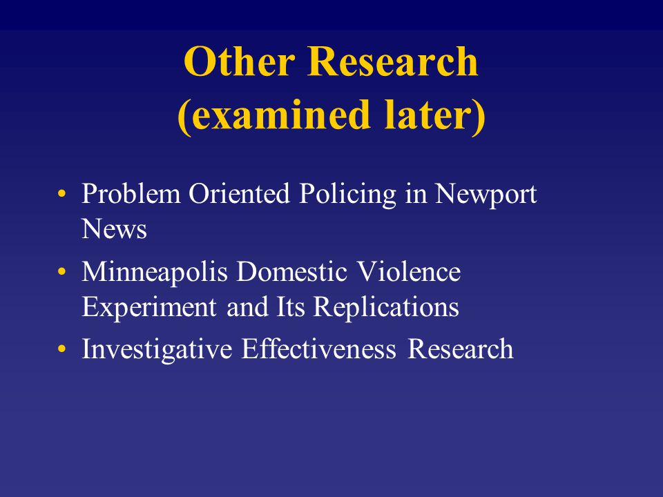 Other Research (examined later) Problem Oriented Policing in Newport News Minneapolis Domestic Violence Experiment and Its Replications Investigative Effectiveness Research