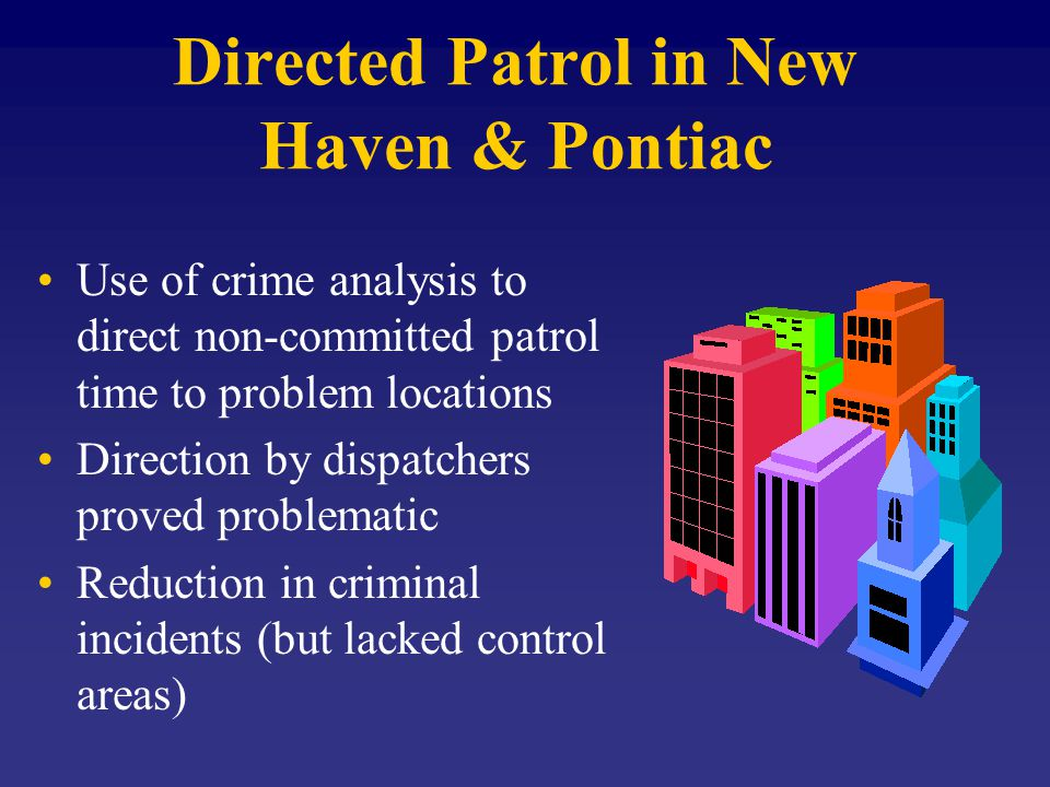Directed Patrol in New Haven & Pontiac Use of crime analysis to direct non-committed patrol time to problem locations Direction by dispatchers proved problematic Reduction in criminal incidents (but lacked control areas)