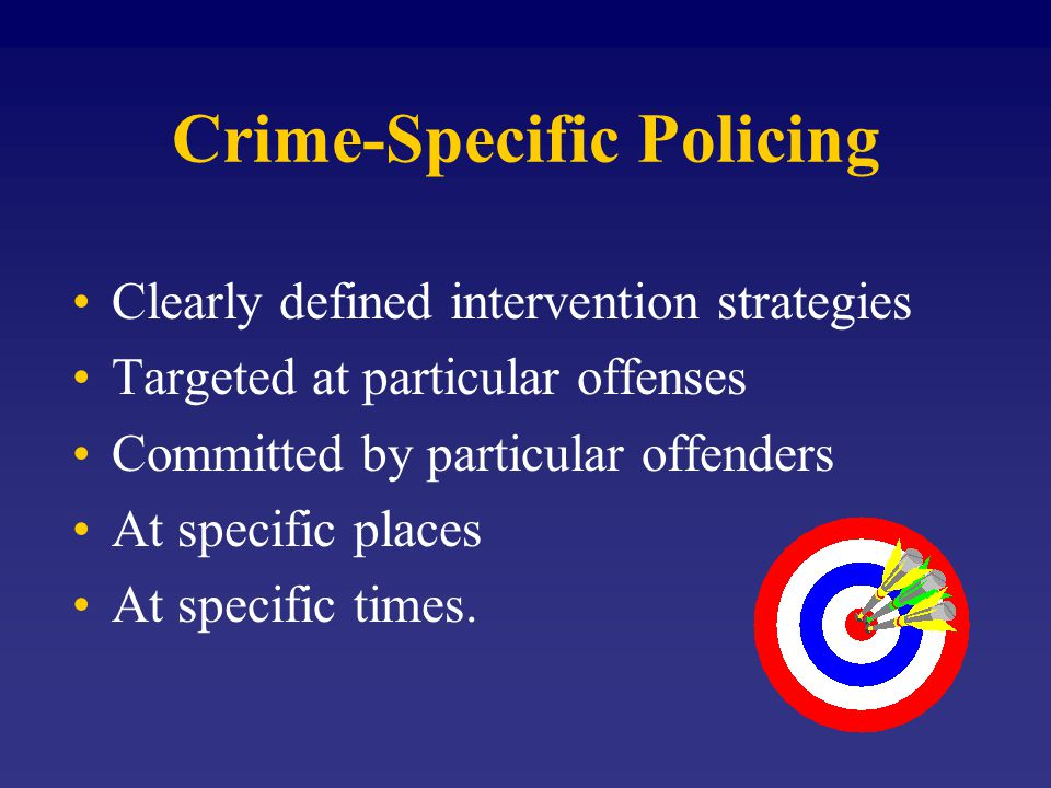 Crime-Specific Policing Clearly defined intervention strategies Targeted at particular offenses Committed by particular offenders At specific places At specific times.