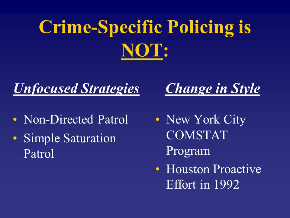 Crime-Specific Policing is NOT: Unfocused Strategies Non-Directed Patrol Simple Saturation Patrol Change in Style New York City COMSTAT Program Houston Proactive Effort in 1992