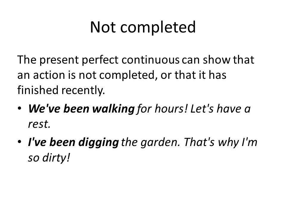 Not completed The present perfect continuous can show that an action is not completed, or that it has finished recently.