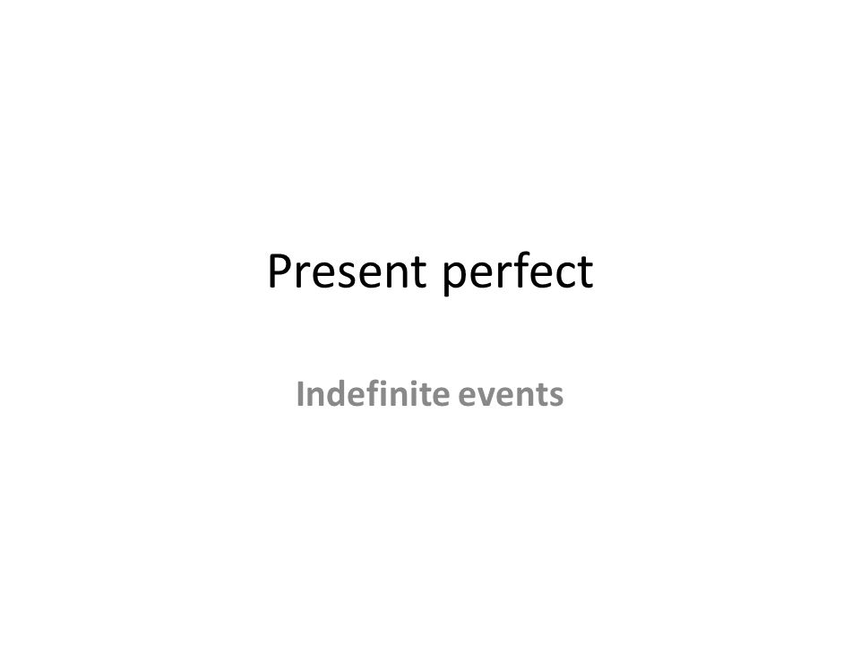 Present perfect Indefinite events
