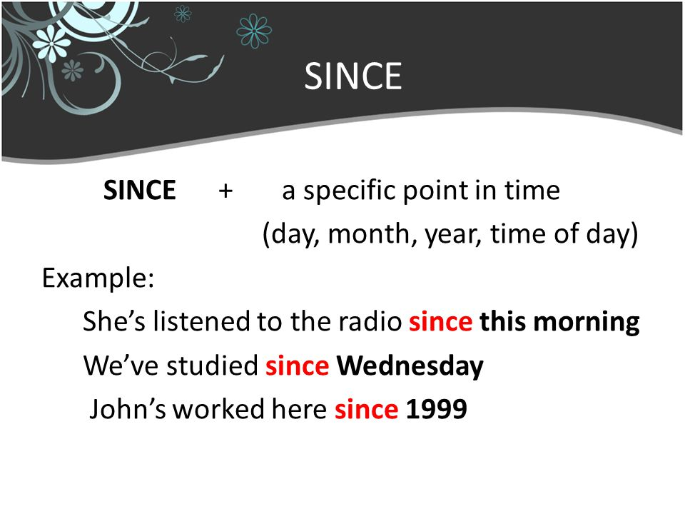 SINCE SINCE + a specific point in time (day, month, year, time of day) Example: She's listened to the radio since this morning We've studied since Wednesday John's worked here since 1999
