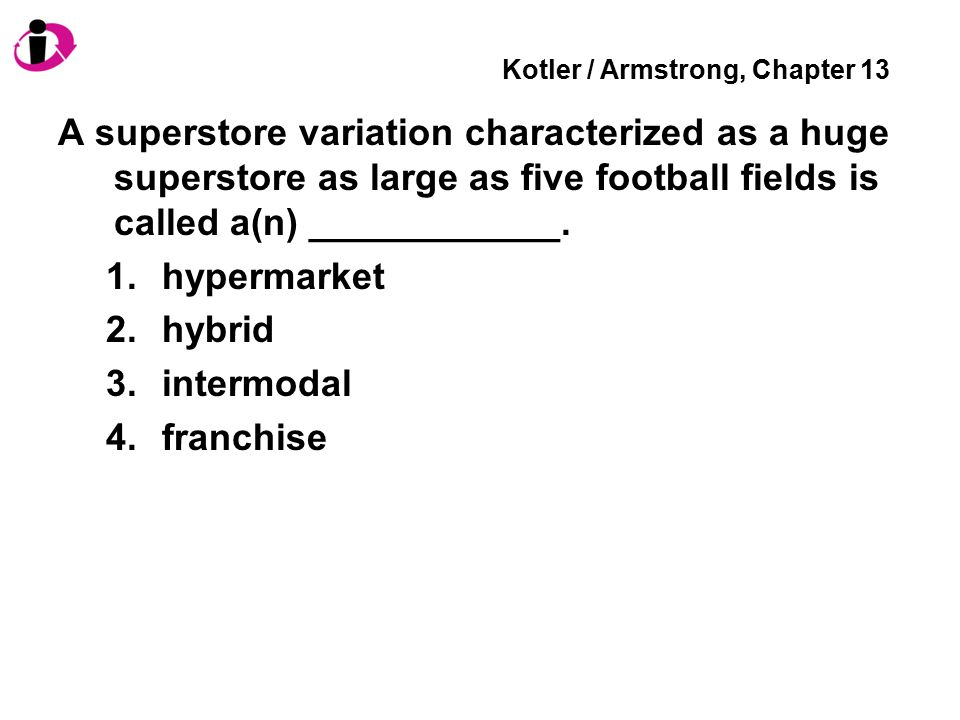 Kotler / Armstrong, Chapter 13 A superstore variation characterized as a huge superstore as large as five football fields is called a(n) ____________.