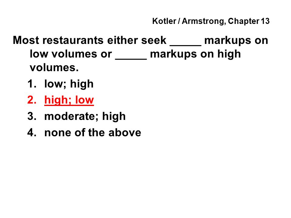Kotler / Armstrong, Chapter 13 Most restaurants either seek _____ markups on low volumes or _____ markups on high volumes.