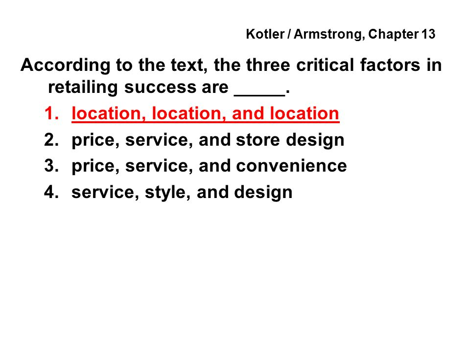 Kotler / Armstrong, Chapter 13 According to the text, the three critical factors in retailing success are _____.