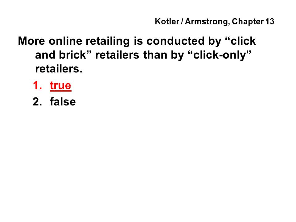 Kotler / Armstrong, Chapter 13 More online retailing is conducted by click and brick retailers than by click-only retailers.