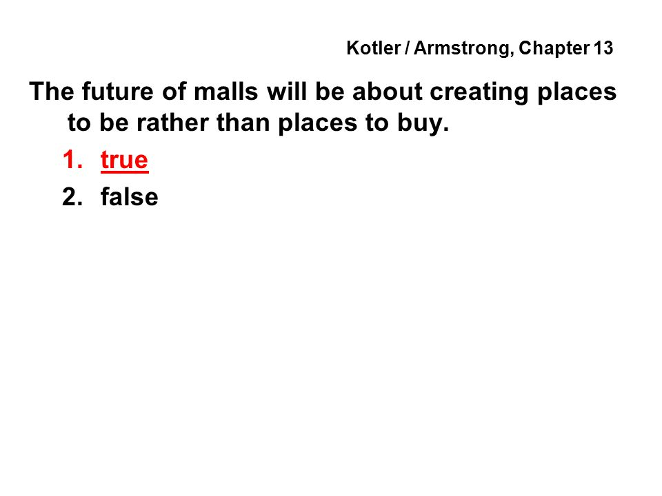 Kotler / Armstrong, Chapter 13 The future of malls will be about creating places to be rather than places to buy.