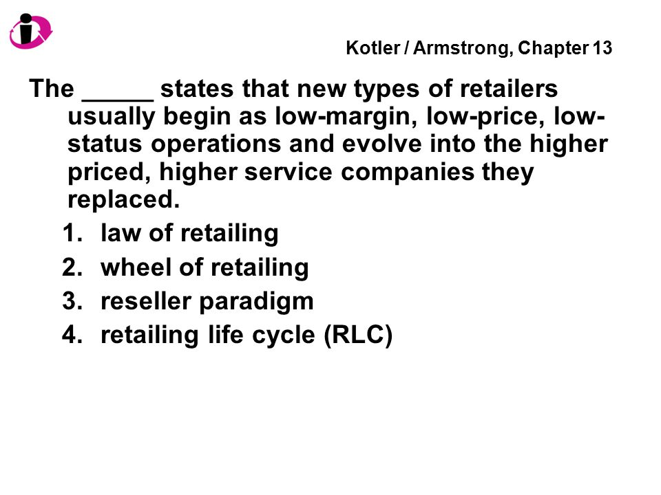 Kotler / Armstrong, Chapter 13 The _____ states that new types of retailers usually begin as low-margin, low-price, low- status operations and evolve into the higher priced, higher service companies they replaced.