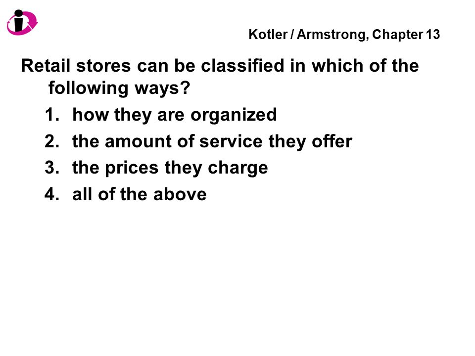 Kotler / Armstrong, Chapter 13 Retail stores can be classified in which of the following ways.
