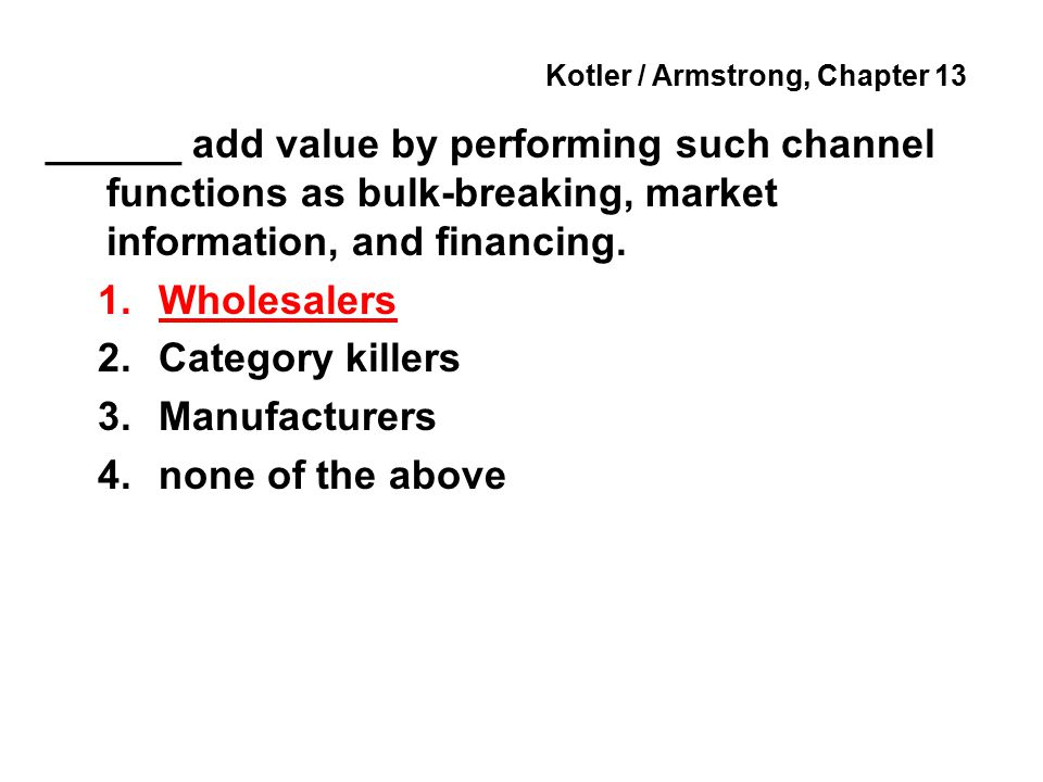 Kotler / Armstrong, Chapter 13 ______ add value by performing such channel functions as bulk-breaking, market information, and financing.