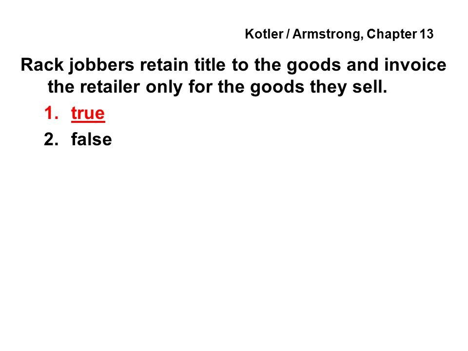 Kotler / Armstrong, Chapter 13 Rack jobbers retain title to the goods and invoice the retailer only for the goods they sell.